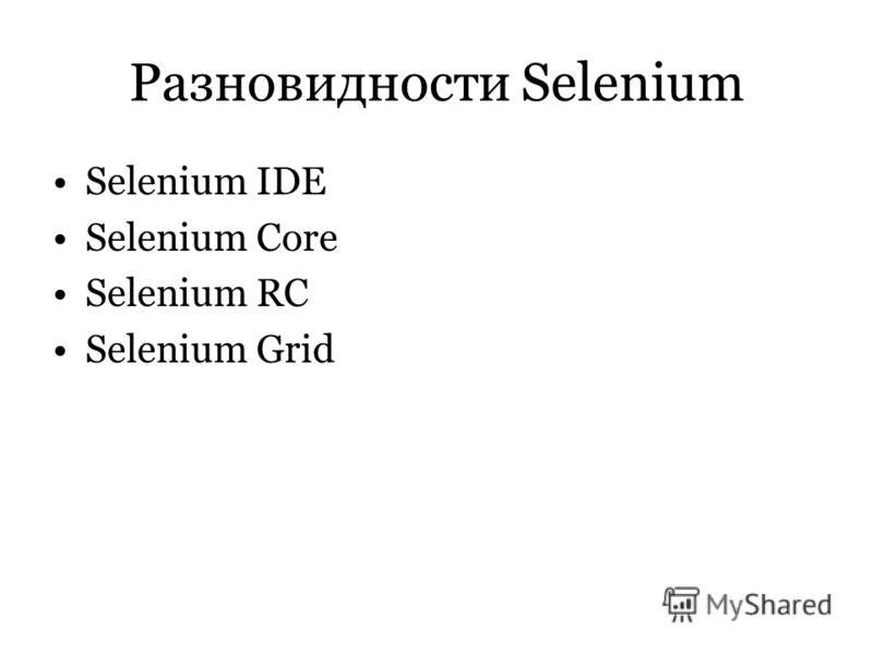 Разновидности Selenium Selenium IDE Selenium Core Selenium RC Selenium Grid