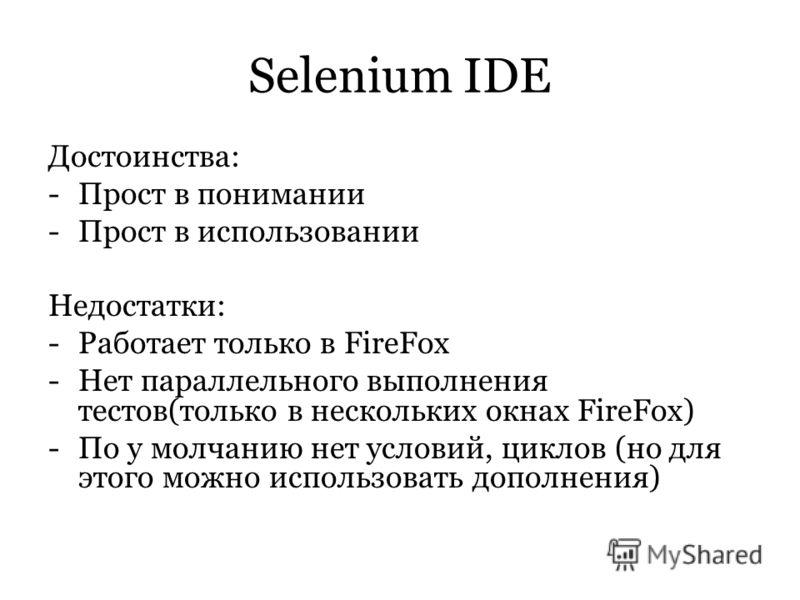 Selenium IDE Достоинства: -Прост в понимании -Прост в использовании Недостатки: -Работает только в FireFox -Нет параллельного выполнения тестов(только в нескольких окнах FireFox) -По у молчанию нет условий, циклов (но для этого можно использовать доп