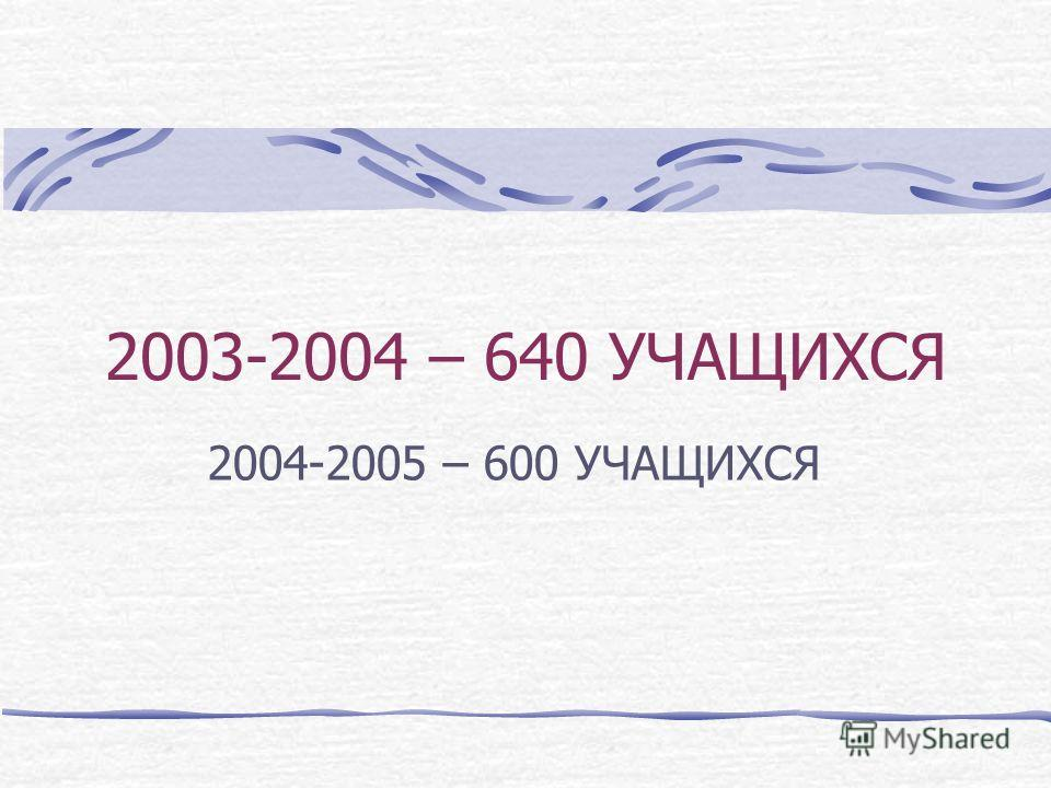 2003-2004 – 640 УЧАЩИХСЯ 2004-2005 – 600 УЧАЩИХСЯ
