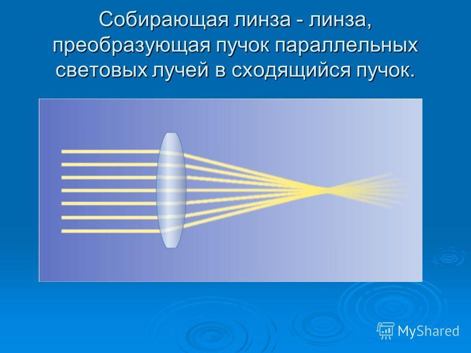 Собирающая линза - линза, преобразующая пучок параллельных световых лучей в сходящийся пучок.