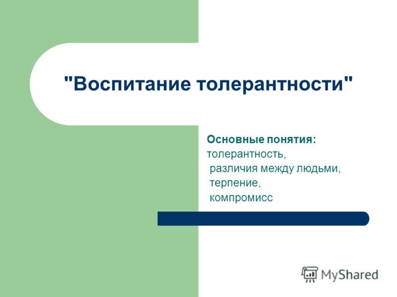 Воспитание толерантности Основные понятия: толерантность, различия между людьми, терпение, компромисс