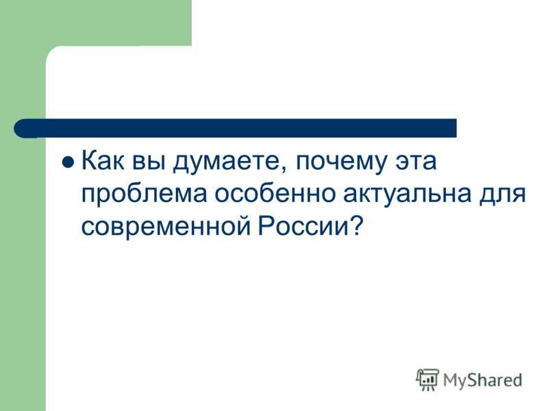 Как вы думаете, почему эта проблема особенно актуальна для современной России?