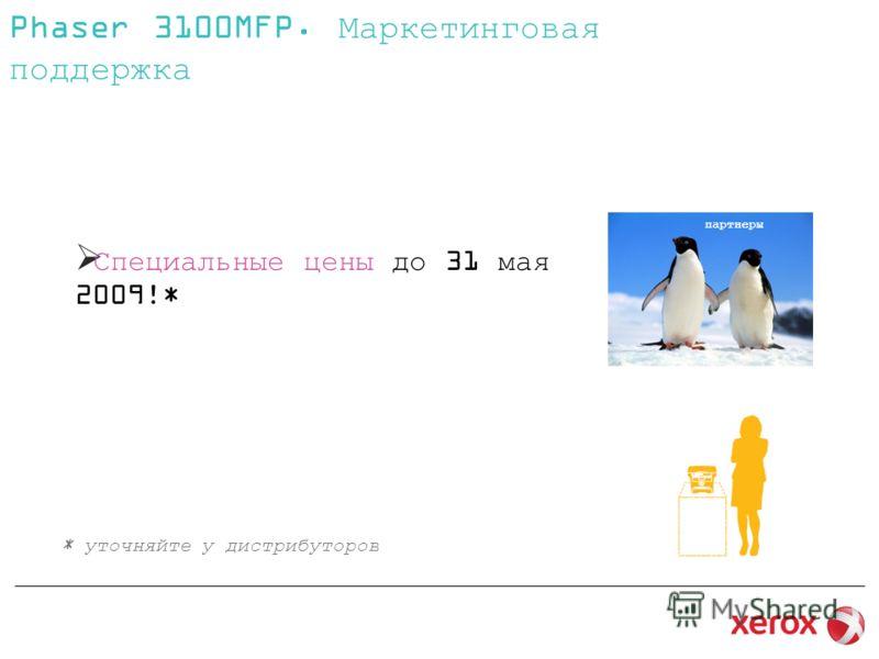 Специальные цены до 31 мая 2009!* Phaser 3100MFP. Маркетинговая поддержка * уточняйте у дистрибуторов партнеры