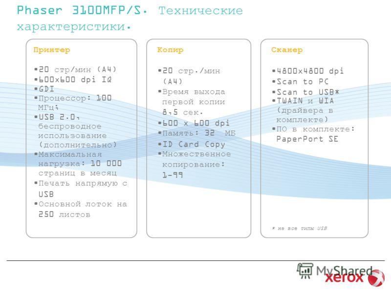 Phaser 3100MFP/S. Технические характеристики. Принтер 20 стр/мин (A4) 600x600 dpi IQ GDI Процессор: 100 МГц; USB 2.0, беспроводное использование (дополнительно) Максимальная нагрузка: 10 000 страниц в месяц Печать напрямую с USB Основной лоток на 250