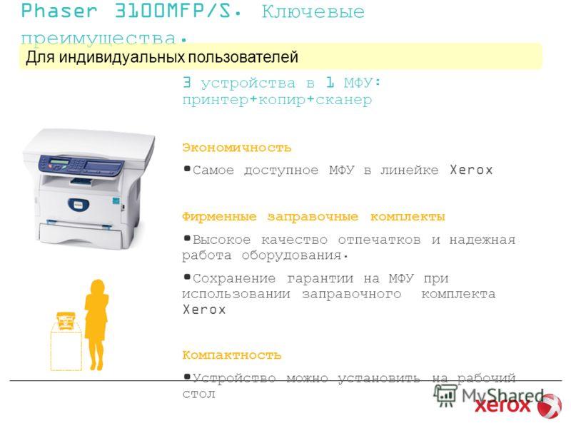 Phaser 3100MFP/S. Ключевые преимущества. Для индивидуальных пользователей 3 устройства в 1 МФУ: принтер+копир+сканер Экономичность Самое доступное МФУ в линейке Xerox Фирменные заправочные комплекты Высокое качество отпечатков и надежная работа обору