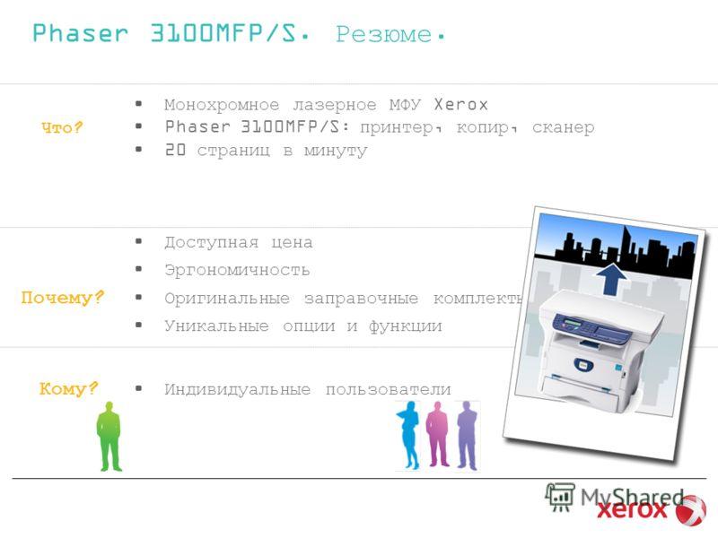 Что? Монохромное лазерное МФУ Xerox Phaser 3100MFP/S: принтер, копир, сканер 20 страниц в минуту Почему? Доступная цена Эргономичность Оригинальные заправочные комплекты Уникальные опции и функции Кому? Индивидуальные пользователи Phaser 3100MFP/S. Р