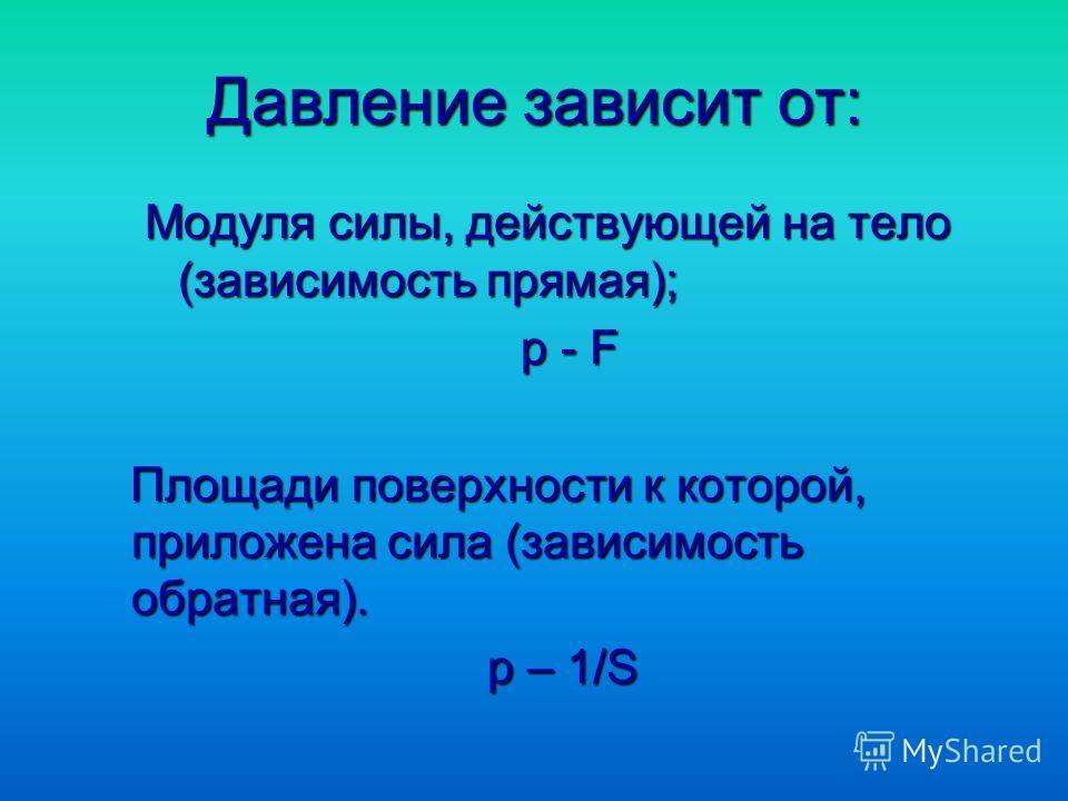 Давление зависит от: Модуля силы, действующей на тело (зависимость прямая); р - F р - F Площади поверхности к которой, приложена сила (зависимость обратная). Площади поверхности к которой, приложена сила (зависимость обратная). p – 1/S p – 1/S