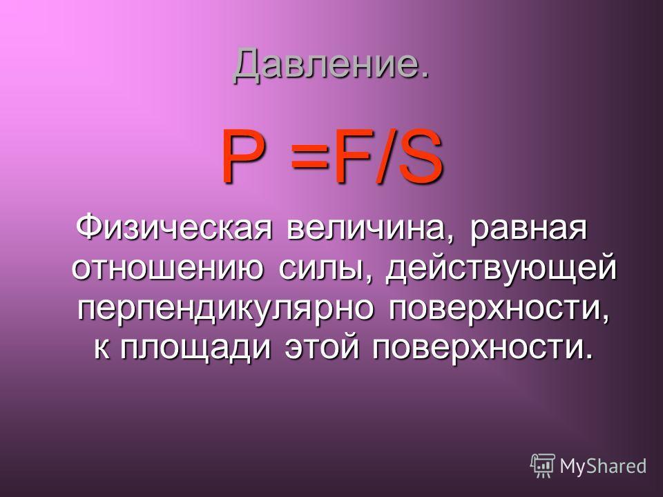 Давление. P =F/S Физическая величина, равная отношению силы, действующей перпендикулярно поверхности, к площади этой поверхности.