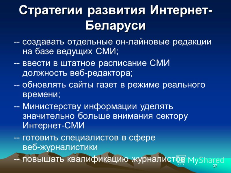 37 Стратегии развития Интернет- Беларуси -- создавать отдельные он-лайновые редакции на базе ведущих СМИ; -- ввести в штатное расписание СМИ должность веб-редактора; -- обновлять сайты газет в режиме реального времени; -- Министерству информации удел