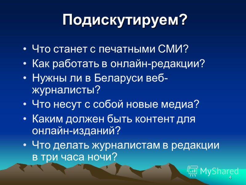 4Подискутируем? Что станет с печатными СМИ? Как работать в онлайн-редакции? Нужны ли в Беларуси веб- журналисты? Что несут с собой новые медиа? Каким должен быть контент для онлайн-изданий? Что делать журналистам в редакции в три часа ночи?