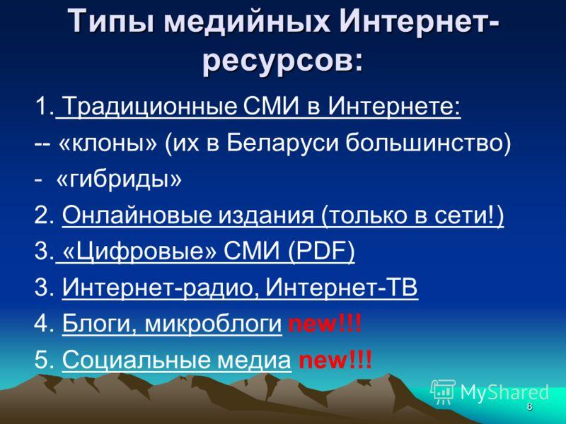 8 Типы медийных Интернет- ресурсов: 1. Традиционные СМИ в Интернете: -- «клоны» (их в Беларуси большинство) -«гибриды» 2. Онлайновые издания (только в сети!) 3. «Цифровые» СМИ (PDF) 3. Интернет-радио, Интернет-ТВ 4. Блоги, микроблоги new!!! 5. Социал