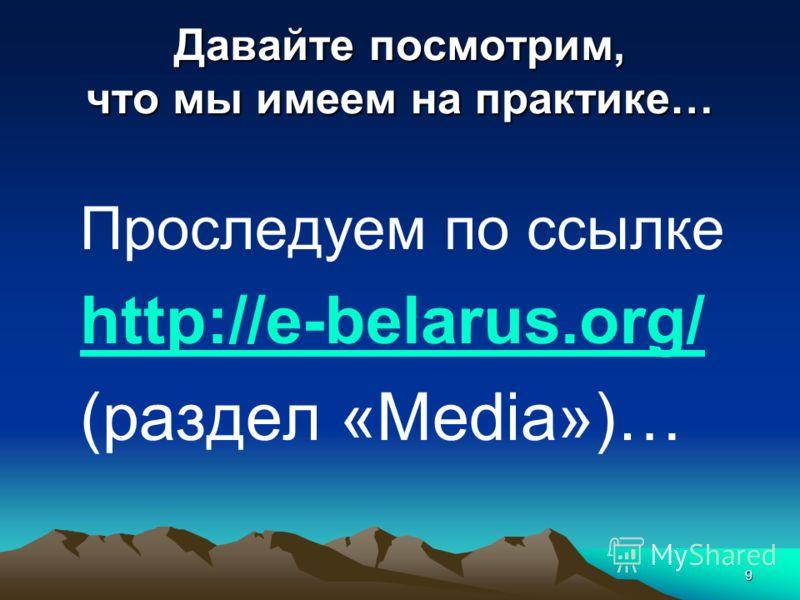 9 Давайте посмотрим, что мы имеем на практике… Проследуем по ссылке http://e-belarus.org/ (раздел «Media»)…