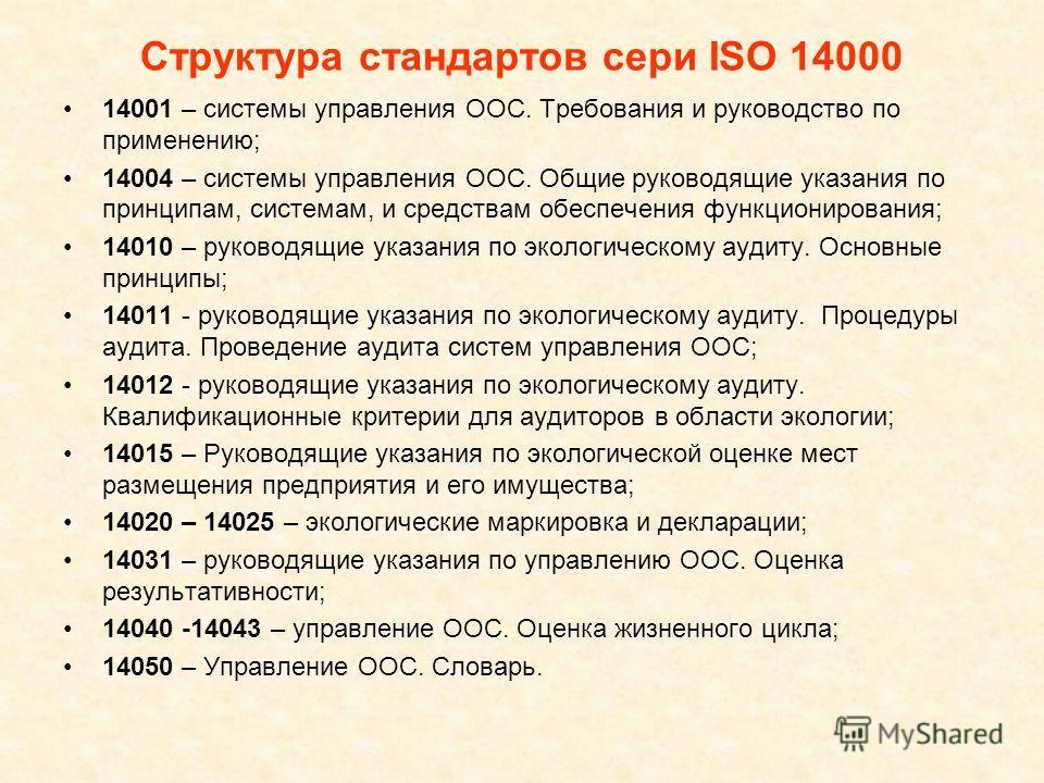Структура стандартов сери ISO 14000 14001 – системы управления ООС. Требования и руководство по применению; 14004 – системы управления ООС. Общие руководящие указания по принципам, системам, и средствам обеспечения функционирования; 14010 – руководящ