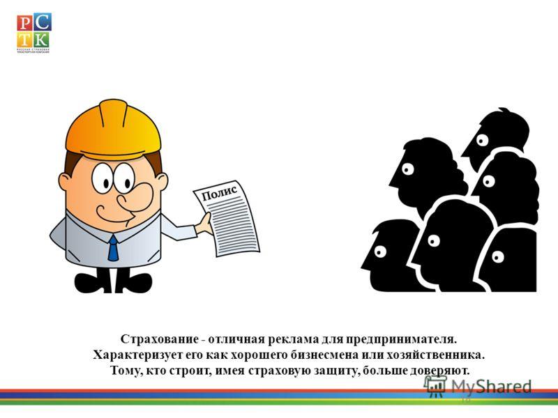 18 Страхование - отличная реклама для предпринимателя. Характеризует его как хорошего бизнесмена или хозяйственника. Тому, кто строит, имея страховую защиту, больше доверяют.