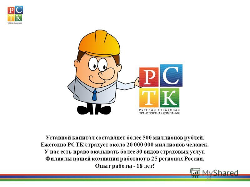 23 Уставной капитал составляет более 500 миллионов рублей. Ежегодно РСТК страхует около 20 000 000 миллионов человек. У нас есть право оказывать более 30 видов страховых услуг. Филиалы нашей компании работают в 25 регионах России. Опыт работы - 18 ле