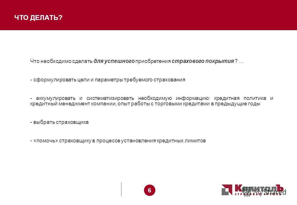 6 6 ЧТО ДЕЛАТЬ? Что необходимо сделать для успешного приобретения страхового покрытия ? … - сформулировать цели и параметры требуемого страхования - аккумулировать и систематизировать необходимую информацию: кредитная политика и кредитный менеджмент