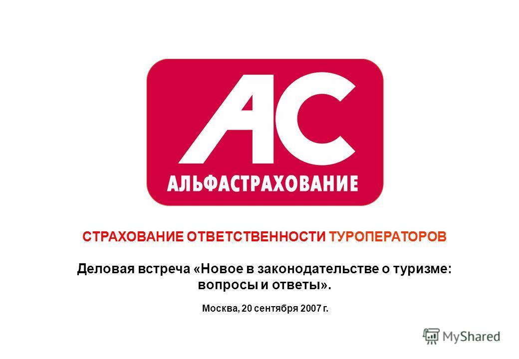 Москва, 20 сентября 2007 г. СТРАХОВАНИЕ ОТВЕТСТВЕННОСТИ ТУРОПЕРАТОРОВ Деловая встреча «Новое в законодательстве о туризме: вопросы и ответы».