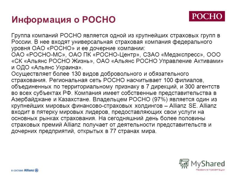 12 Название презентации Информация о РОСНО Группа компаний РОСНО является одной из крупнейших страховых групп в России. В нее входят универсальная страховая компания федерального уровня ОАО «РОСНО» и ее дочерние компании: ОАО «РОСНО-МС», ОАО ПК «РОСН