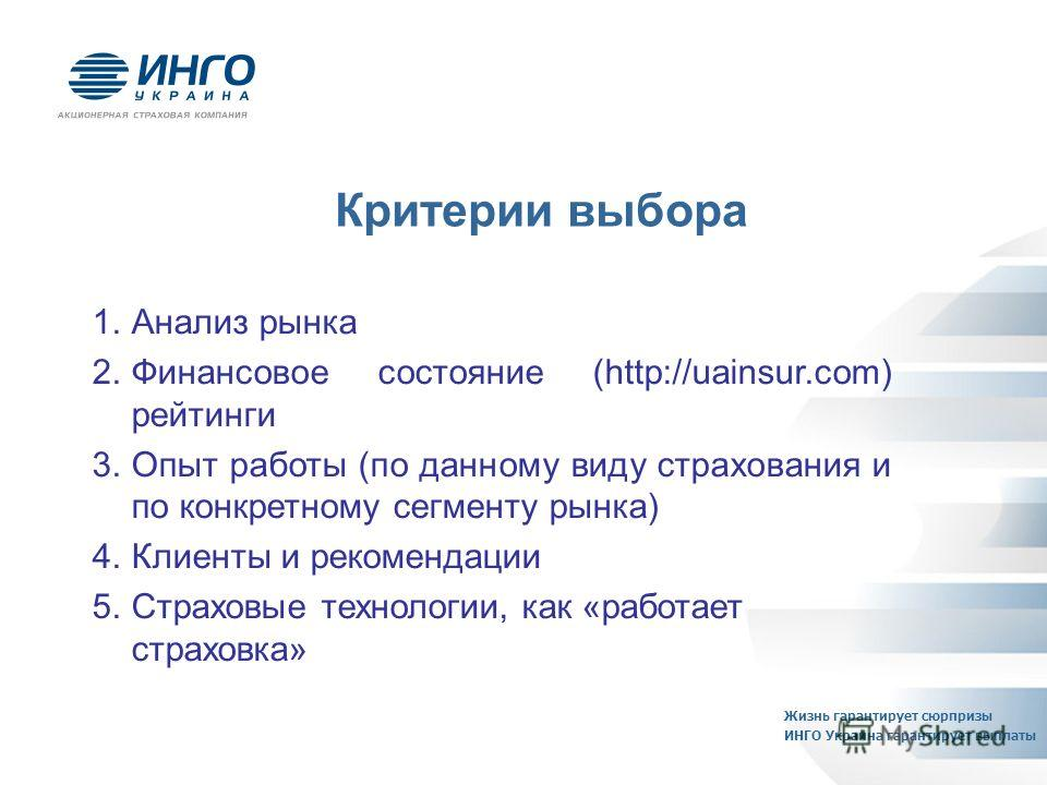 1.Анализ рынка 2.Финансовое состояние (http://uainsur.com) рейтинги 3.Опыт работы (по данному виду страхования и по конкретному сегменту рынка) 4.Клиенты и рекомендации 5.Страховые технологии, как «работает страховка» Критерии выбора Жизнь гарантируе