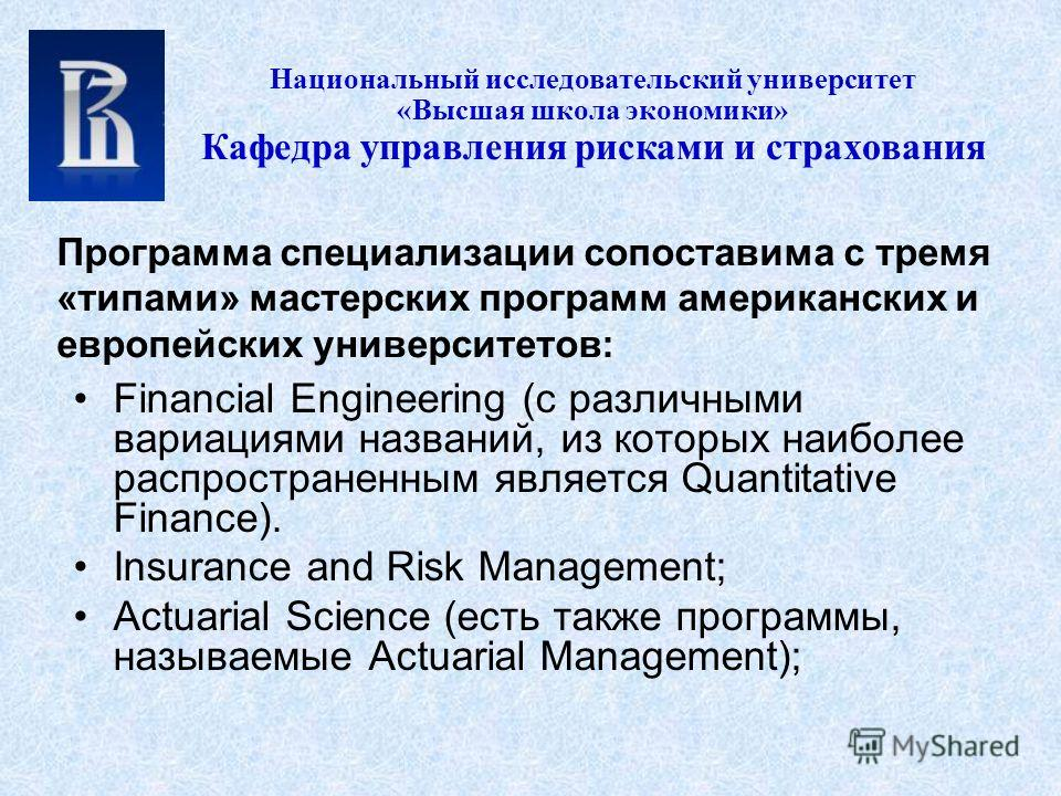 Financial Engineering (с различными вариациями названий, из которых наиболее распространенным является Quantitative Finance). Insurance and Risk Management; Actuarial Science (есть также программы, называемые Actuarial Management); Национальный иссле