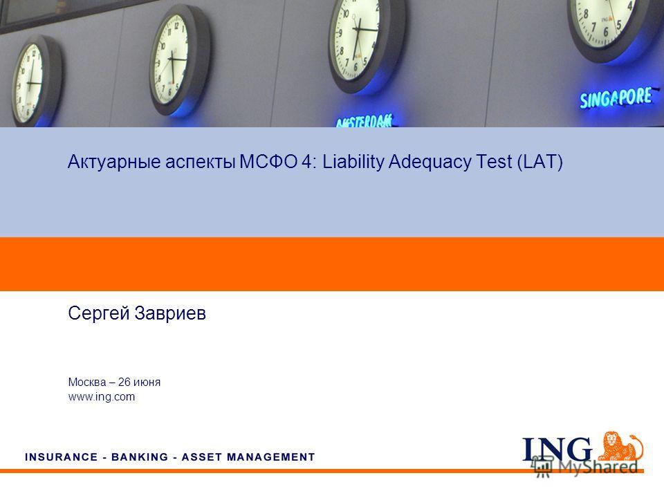 Do not put content on the brand signature area Москва – 26 июня www.ing.com Сергей Завриев Актуарные аспекты МСФО 4: Liability Adequacy Test (LAT)