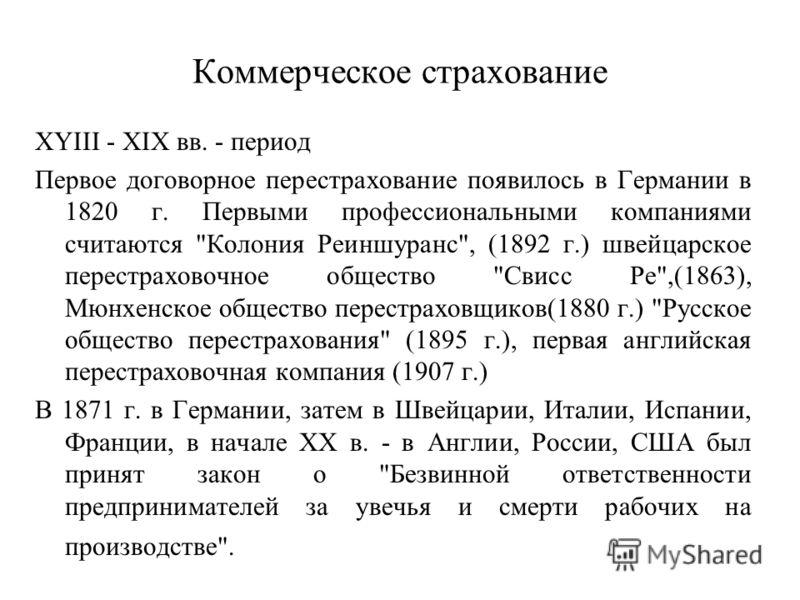 Коммерческое страхование XYIII - XIX вв. - период Первое договорное перестрахование появилось в Германии в 1820 г. Первыми профессиональными компаниями считаются