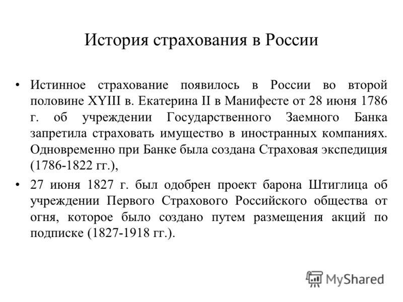 История страхования в России Истинное страхование появилось в России во второй половине XYIII в. Екатерина II в Манифесте от 28 июня 1786 г. об учреждении Государственного Заемного Банка запретила страховать имущество в иностранных компаниях. Одновре