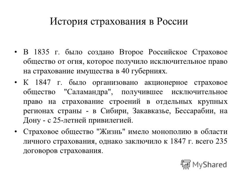 История страхования в России В 1835 г. было создано Второе Российское Страховое общество от огня, которое получило исключительное право на страхование имущества в 40 губерниях. К 1847 г. было организовано акционерное страховое общество