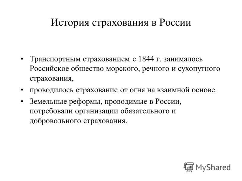 История страхования в России Транспортным страхованием с 1844 г. занималось Российское общество морского, речного и сухопутного страхования, проводилось страхование от огня на взаимной основе. Земельные реформы, проводимые в России, потребовали орган