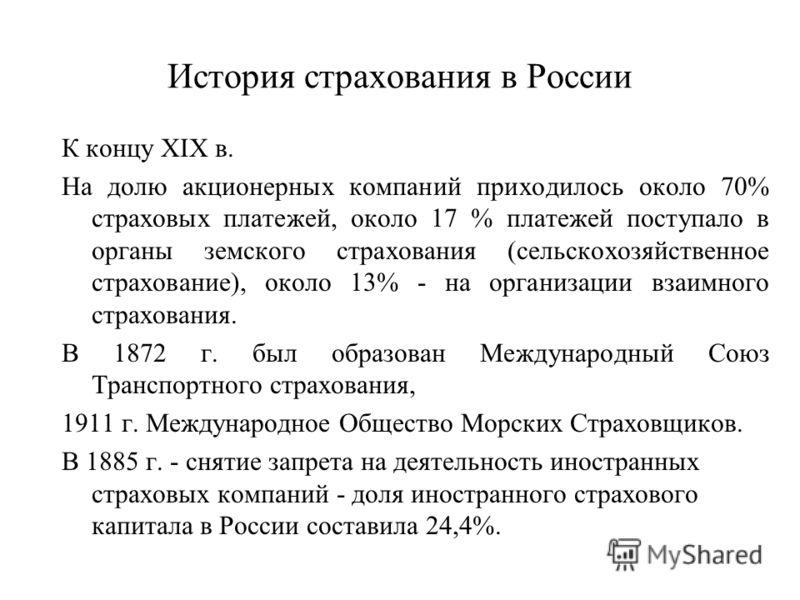 История страхования в России К концу XIX в. На долю акционерных компаний приходилось около 70% страховых платежей, около 17 % платежей поступало в органы земского страхования (сельскохозяйственное страхование), около 13% - на организации взаимного ст