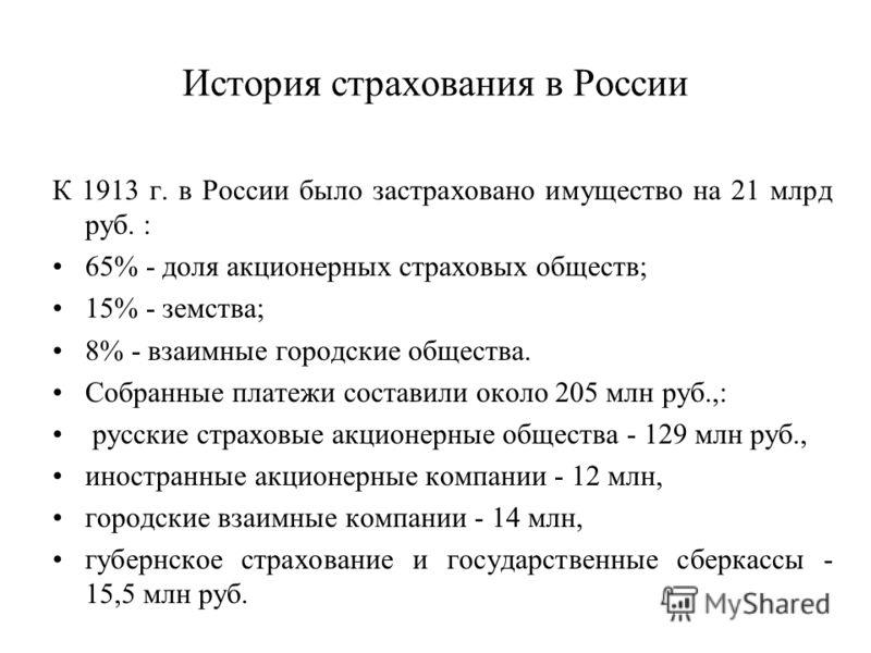 История страхования в России К 1913 г. в России было застраховано имущество на 21 млрд руб. : 65% - доля акционерных страховых обществ; 15% - земства; 8% - взаимные городские общества. Собранные платежи составили около 205 млн руб.,: русские страховы