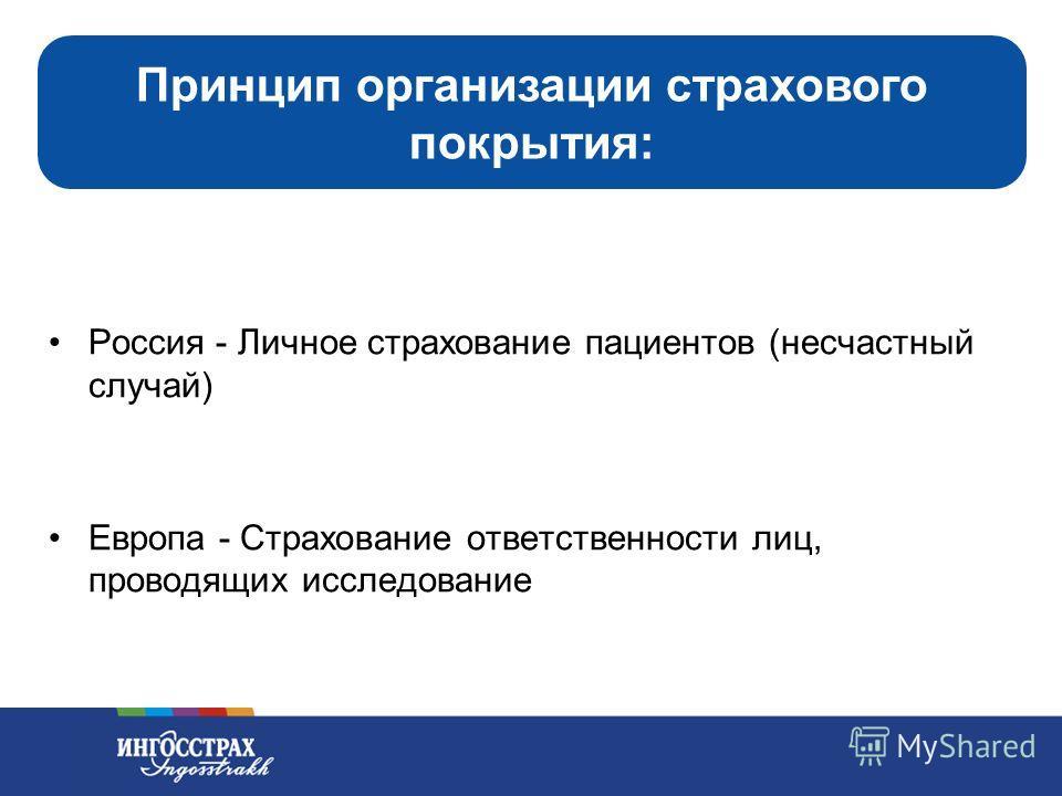 5 Россия - Личное страхование пациентов (несчастный случай) Европа - Страхование ответственности лиц, проводящих исследование Принцип организации страхового покрытия: