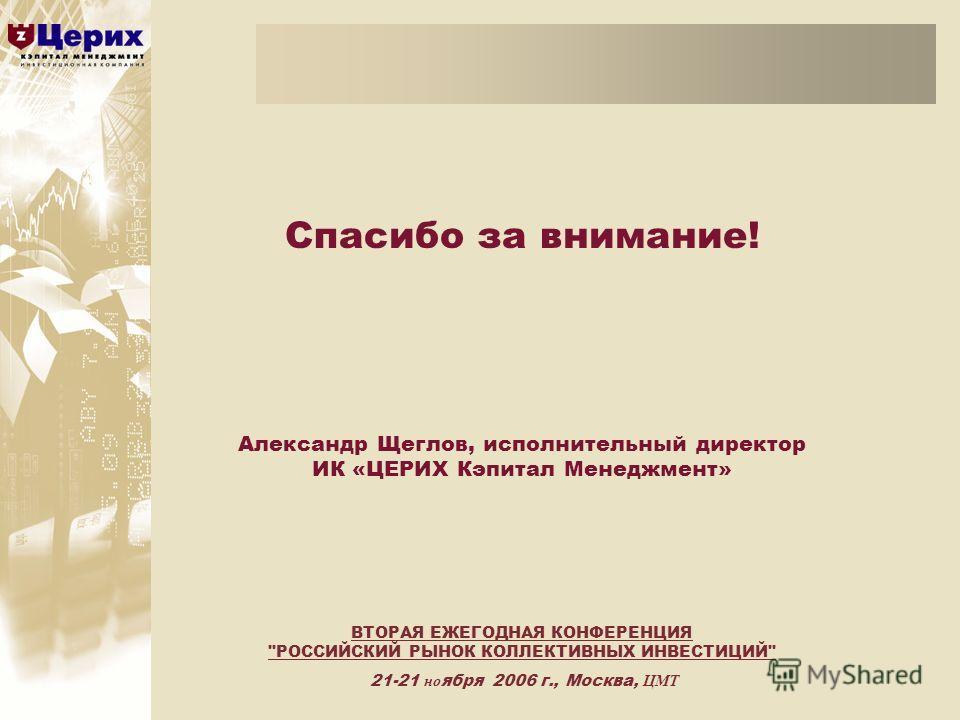 Спасибо за внимание! Александр Щеглов, исполнительный директор ИК «ЦЕРИХ Кэпитал Менеджмент» ВТОРАЯ ЕЖЕГОДНАЯ КОНФЕРЕНЦИЯ РОССИЙСКИЙ РЫНОК КОЛЛЕКТИВНЫХ ИНВЕСТИЦИЙ 21-21 но ября 2006 г., Москва, ЦМТ