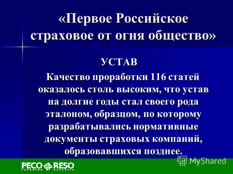 «Первое Российское страховое от огня общество» УСТАВ Качество проработки 116 статей оказалось столь высоким, что устав на долгие годы стал своего рода эталоном, образцом, по которому разрабатывались нормативные документы страховых компаний, образовав