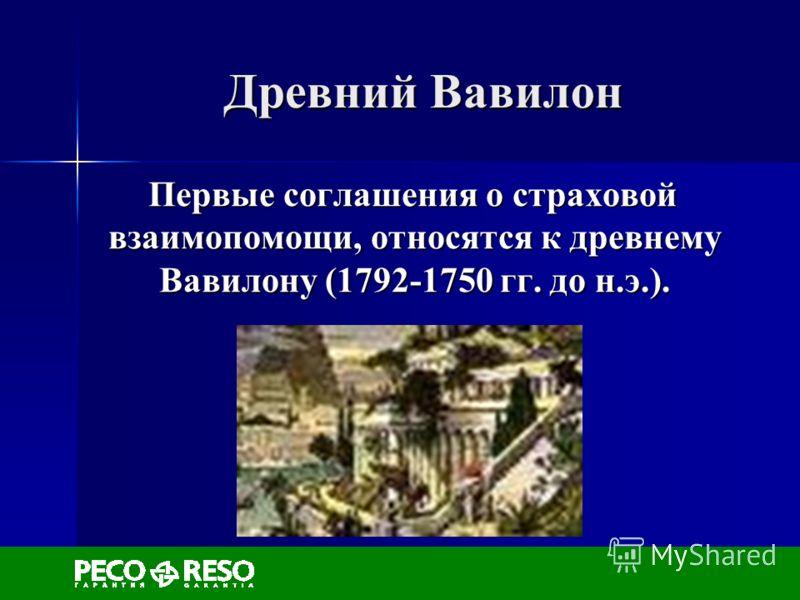 Древний Вавилон Первые соглашения о страховой взаимопомощи, относятся к древнему Вавилону (1792-1750 гг. до н.э.). Первые соглашения о страховой взаимопомощи, относятся к древнему Вавилону (1792-1750 гг. до н.э.).
