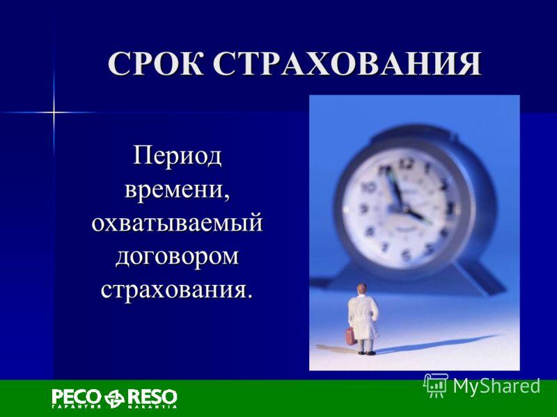 СРОК СТРАХОВАНИЯ Период времени, охватываемый договором страхования.