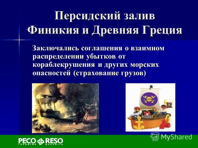 Персидский залив Финикия и Древняя Греция Заключались соглашения о взаимном распределении убытков от кораблекрушения и других морских опасностей (страхование грузов) Заключались соглашения о взаимном распределении убытков от кораблекрушения и других