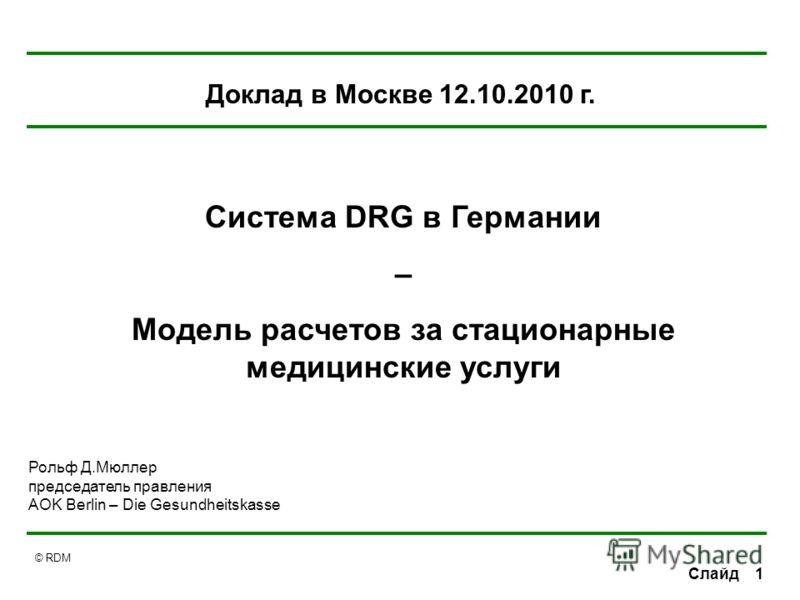 © RDM 1Слайд Рольф Д.Мюллер председатель правления AOK Berlin – Die Gesundheitskasse Система DRG в Германии – Модель расчетов за стационарные медицинские услуги Доклад в Москве 12.10.2010 г.