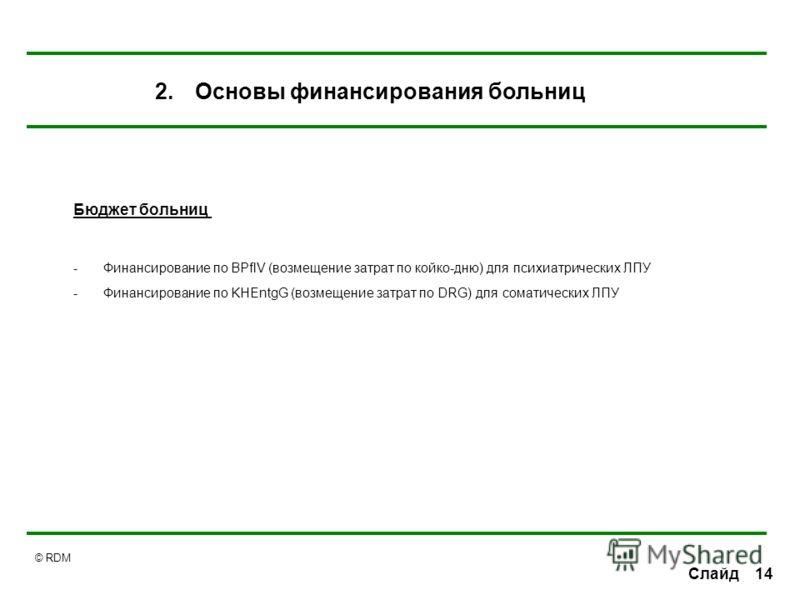 © RDM 14 Слайд Бюджет больниц -Финансирование по BPflV (возмещение затрат по койко-дню) для психиатрических ЛПУ -Финансирование по KHEntgG (возмещение затрат по DRG) для соматических ЛПУ 2.Основы финансирования больниц