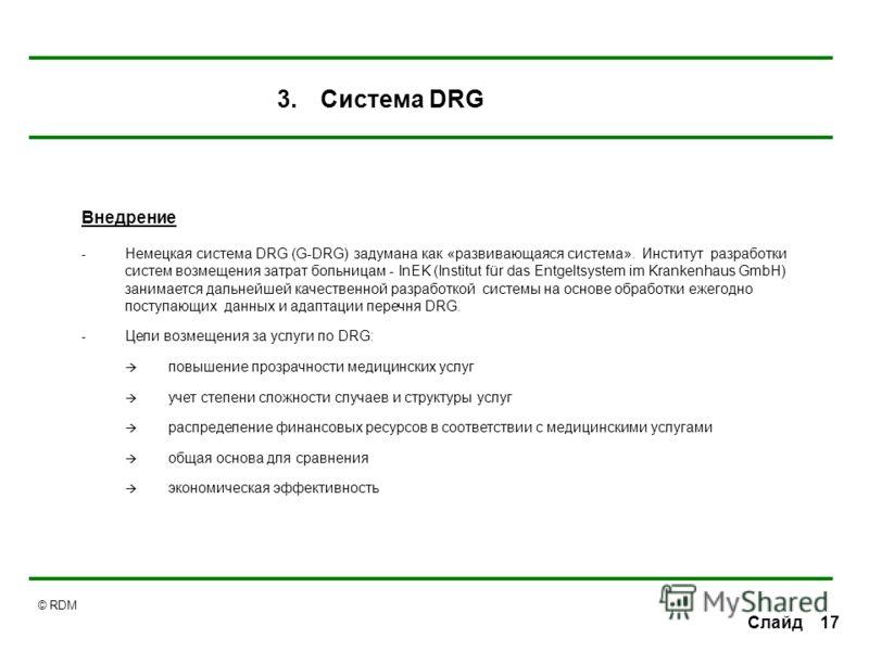© RDM 17Слайд Внедрение - Немецкая система DRG (G-DRG) задумана как «развивающаяся система». Институт разработки систем возмещения затрат больницам - InEK (Institut für das Entgeltsystem im Krankenhaus GmbH) занимается дальнейшей качественной разрабо