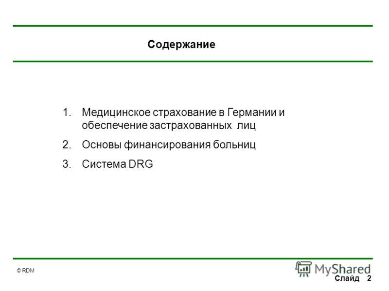 © RDM 2Слайд Содержание 1.Медицинское страхование в Германии и обеспечение застрахованных лиц 2.Основы финансирования больниц 3.Система DRG