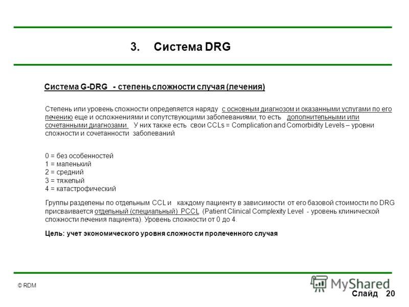© RDM 20Слайд Система G-DRG - степень сложности случая (лечения) Степень или уровень сложности определяется наряду с основным диагнозом и оказанными услугами по его лечению еще и осложнениями и сопутствующими заболеваниями, то есть дополнительными ил