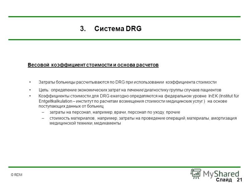 © RDM 21 Слайд Затраты больницы рассчитываются по DRG при использовании коэффициента стоимости Цель: определение экономических затрат на лечение\диагностику группы случаев пациентов Коэффициенты стоимости для DRG ежегодно определяются на федеральном