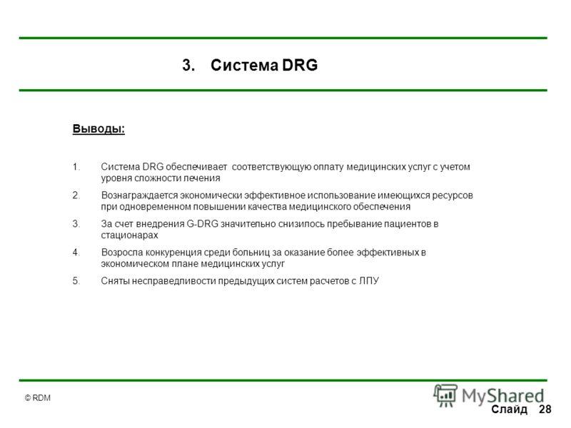 © RDM 28Слайд Выводы: 1.Система DRG обеспечивает соответствующую оплату медицинских услуг с учетом уровня сложности лечения 2.Вознаграждается экономически эффективное использование имеющихся ресурсов при одновременном повышении качества медицинского