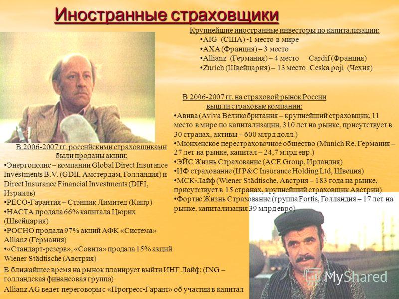 Иностранные страховщики В 2006-2007 гг. на страховой рынок России вышли страховые компании: Авива (Aviva Великобритания – крупнейший страховщик, 11 место в мире по капитализации, 310 лет на рынке, присутствует в 30 странах, активы – 600 млрд долл.) М