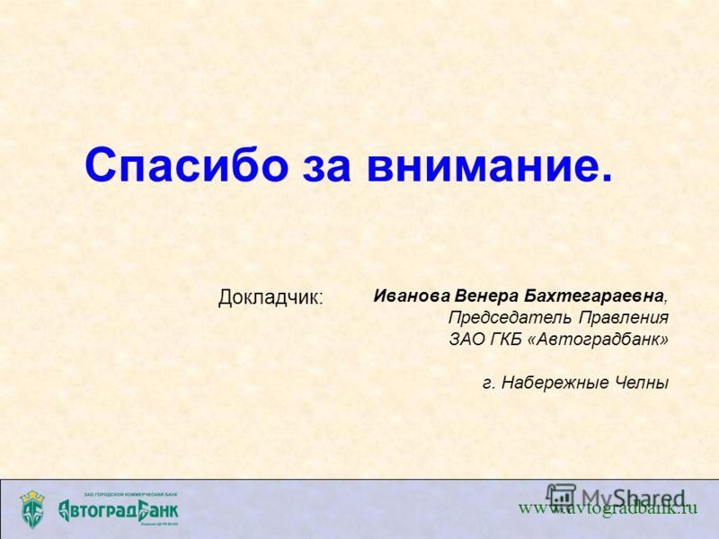 Спасибо за внимание. www.avtogradbank.ru Докладчик: Иванова Венера Бахтегараевна, Председатель Правления ЗАО ГКБ «Автоградбанк» г. Набережные Челны