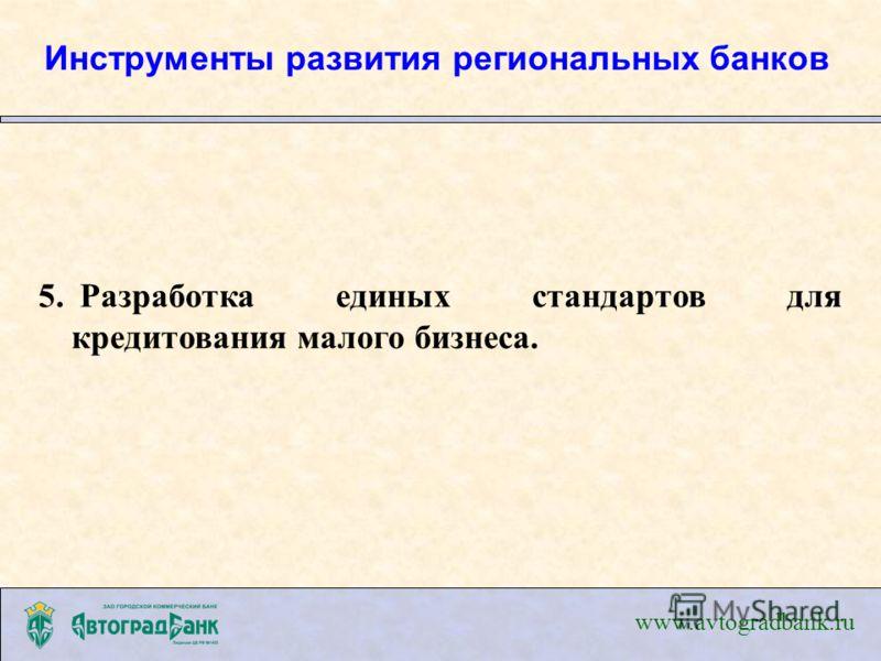5. Разработка единых стандартов для кредитования малого бизнеса. www.avtogradbank.ru Инструменты развития региональных банков