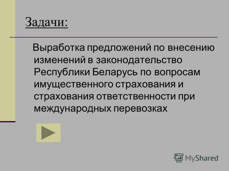Задачи: Выработка предложений по внесению изменений в законодательство Республики Беларусь по вопросам имущественного страхования и страхования ответственности при международных перевозках