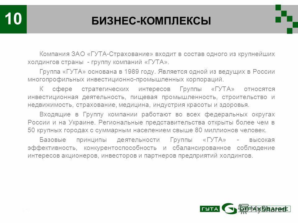 БИЗНЕС-КОМПЛЕКСЫ 10 Компания ЗАО «ГУТА-Страхование» входит в состав одного из крупнейших холдингов страны - группу компаний «ГУТА». Группа «ГУТА» основана в 1989 году. Является одной из ведущих в России многопрофильных инвестиционно-промышленных корп