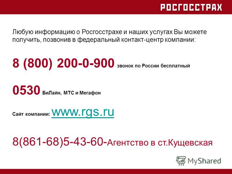 8 (800) 200-0-900 звонок по России бесплатный 0530 БиЛайн, МТС и Мегафон Сайт компании: www.rgs.ru www.rgs.ru 8(861-68)5-43-60- Агентство в ст.Кущевская Любую информацию о Росгосстрахе и наших услугах Вы можете получить, позвонив в федеральный контак